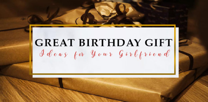 Great Birthday Gift Ideas for Your Girlfriend