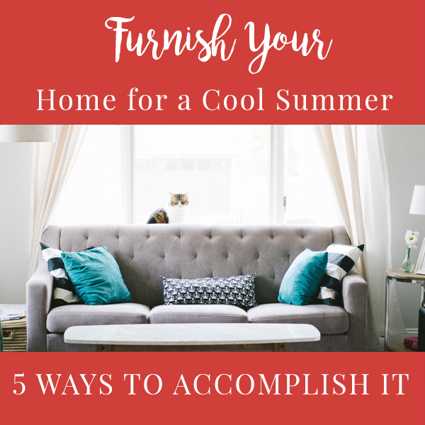 5 Ways to Furnish Your Home for a Cool Summer